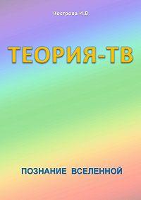 Ирина Кострова -Теория-ТВ. Познание Вселенной