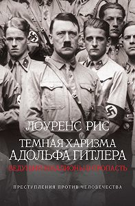 Лоуренс Рис -Темная харизма Адольфа Гитлера. Ведущий миллионы в пропасть