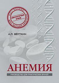 А. Л. Верткин, К. Шамаева, Е. Ларюшкина, Н. Ховасова - Анемия. Руководство для практических врачей