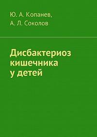 Андрей Соколов, Андрей Соколов, Юрий Копанев - Дисбактериоз кишечника удетей
