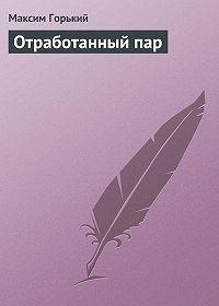 Максим Горький -Отработанный пар