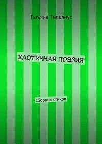 Татьяна Типелиус -Хаотичная поэзия. сборник стихов