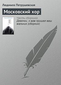 Людмила Петрушевская -Московский хор