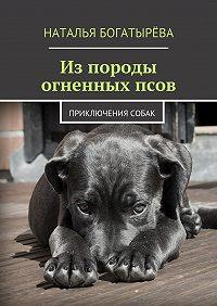 Наталья Богатырёва - Из породы огненных псов. Приключения собак