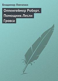 Владимир Левченко -Оппенгеймер Роберт. Помощник Лесли Гровса