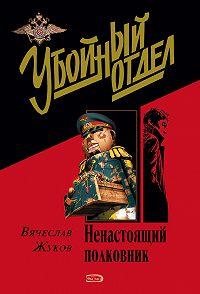 Вячеслав Жуков -Ненастоящий полковник