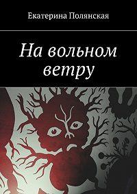 Екатерина Полянская - На вольном ветру