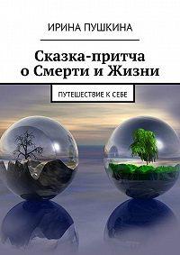 Ирина Пушкина -Сказка-притча оСмерти иЖизни. Путешествие ксебе