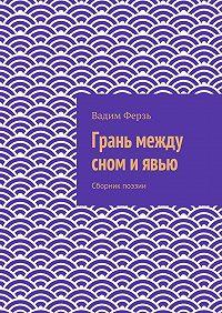 Вадим Ферзь -Грань между сном и явью. Сборник поэзии