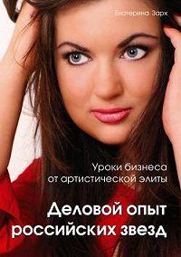 Екатерина Зарх - Уроки бизнеса от артистической элиты. Деловой опыт российских звезд