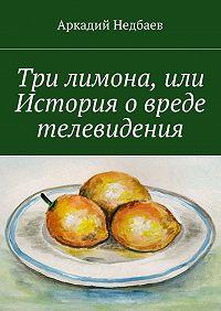 Аркадий Недбаев - Три лимона. Или История овреде телевидения