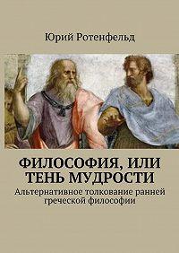 Юрий Ротенфельд -Философия, или Тень мудрости. Альтернативное толкование ранней греческой философии