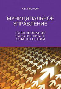 Николай Постовой -Муниципальное управление. Планирование, собственность, компетенция