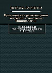 Вячеслав Лазаренко - Практические рекомендации поработе сканалами инициологии