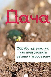 Илья Мельников - Обработка участка: как подготовить землю к агросезону