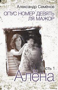 Александр Семёнов -Опус номер девять ля мажор. Часть 1. Алёна