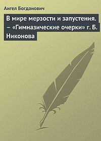 Ангел Богданович -В мире мерзости и запустения.– «Гимназические очерки» г. Б. Никонова