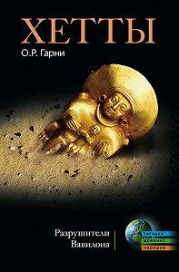 О. Р. Гарни - Хетты. Разрушители Вавилона