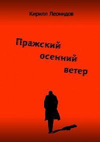 Кирилл Леонидов -Пражский осенний ветер. Повесть-драма