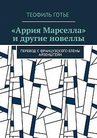 Теофиль Готье -«Аррия Марселла» идругие новеллы. Перевод сфранцузского Елены Айзенштейн