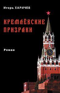 Игорь Харичев -Кремлевские призраки