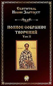Святитель Иоанн Златоуст -Полное собрание творений. Том II