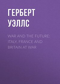 Герберт Джордж Уэллс -War and the Future: Italy, France and Britain at War
