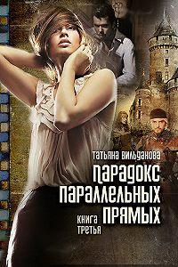 Татьяна Вильданова - Парадокс параллельных прямых. Книга третья