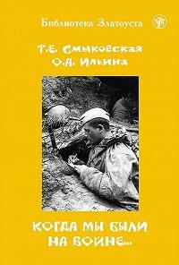 Татьяна Евгеньевна Смыковская, О. Ильина - Когда мы были на войне…