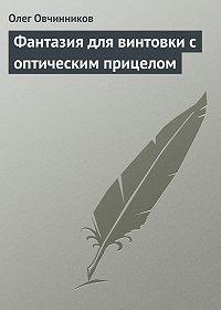 Олег Овчинников -Фантазия для винтовки с оптическим прицелом