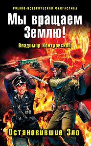 Владимир Контровский -Мы вращаем Землю! Остановившие Зло