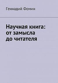 Геннадий Фомин -Научная книга: отзамысла дочитателя