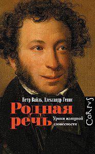 Петр Львович Вайль -Родная речь. Уроки изящной словесности