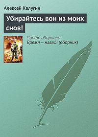 Алексей Калугин -Убирайтесь вон из моих снов!