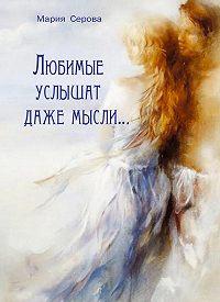 Мария Серова -Любимые услышат даже мысли