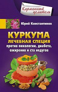 Юрий Константинов -Куркума. Лечебная специя. Против онкологии, диабета, ожирения и ста недугов