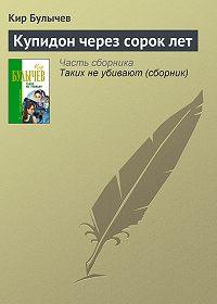 Кир Булычев -Купидон через сорок лет