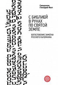 Протоиерей Геннадий Фаст - С Библией в руках по Святой Земле. Богословские заметки русского паломничества