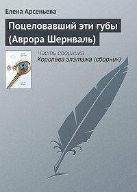 Елена Арсеньева -Поцеловавший эти губы (Аврора Шернваль)