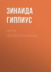 Зинаида Николаевна Гиппиус -Черта непереступимая