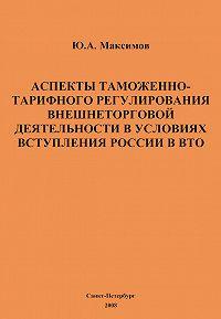 Ю. А. Максимов - Аспекты таможенно-тарифного регулирования внешнеторговой деятельности в условиях вступления России в ВТО