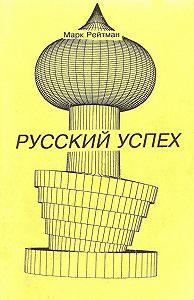 Марк Рейтман -Русский успех. Очерки о россиянах, добившихся успеха в США
