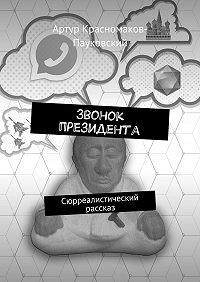 Артур Красномаков-Пауковский -Звонок президента. Сюрреалистический рассказ