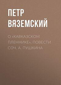 Петр Андреевич Вяземский -О «Кавказском пленнике», повести соч. А. Пушкина