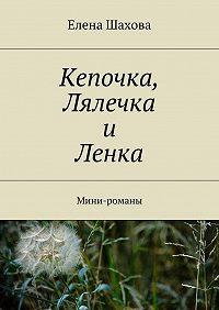 Елена Шахова -Кепочка, Лялечка и Ленка. Мини-романы