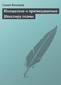 Семен Венгеров -Юношеские и приписываемые Шекспиру поэмы