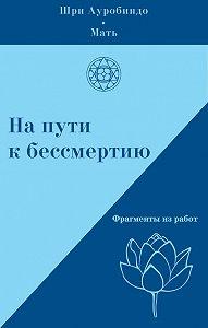 Шри Ауробиндо, А. Климов, Мать  - На пути к бессмертию. Фрагменты из работ