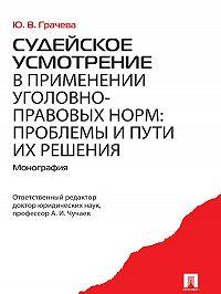 Юлия Грачева -Судейское усмотрение в применении уголовно-правовых норм: проблемы и пути их решения