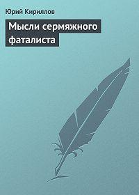 Юрий Кириллов - Мысли сермяжного фаталиста
