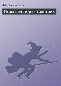 Андрей Дашков -Игры шестидесятилетних